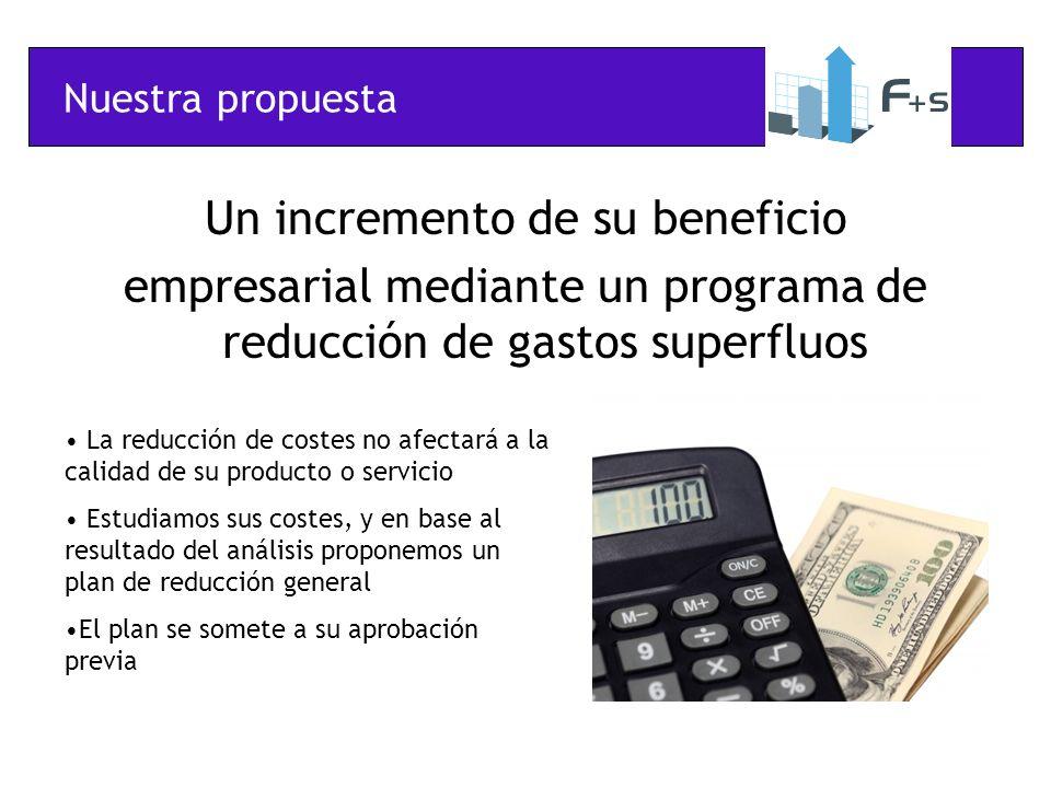 Nuestra propuesta Un incremento de su beneficio empresarial mediante un programa de reducción de gastos superfluos La reducción de costes no afectará