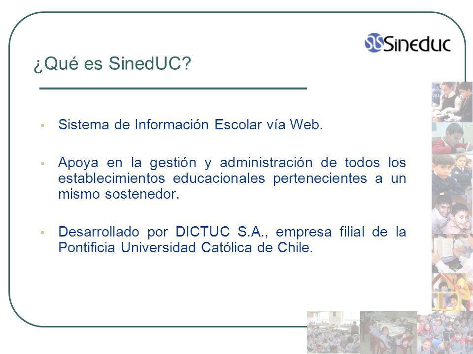 ¿Qué es SinedUC? Sistema de Información Escolar vía Web. Apoya en la gestión y administración de todos los establecimientos educacionales pertenecient