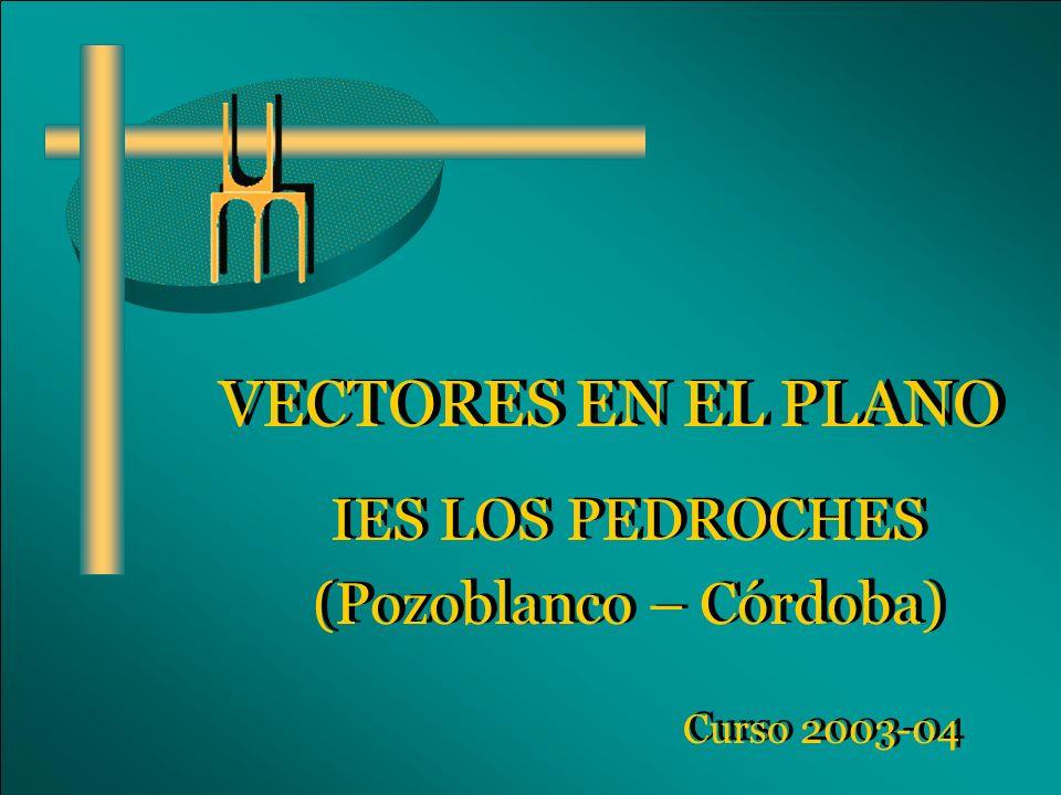 VECTORES EN EL PLANO IES LOS PEDROCHES (Pozoblanco – Córdoba) IES LOS PEDROCHES (Pozoblanco – Córdoba) Curso 2003-04