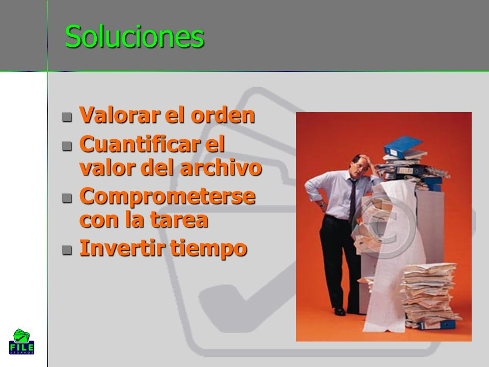 Soluciones Valorar el orden Valorar el orden Cuantificar el valor del archivo Cuantificar el valor del archivo Comprometerse con la tarea Comprometerse con la tarea Invertir tiempo Invertir tiempo
