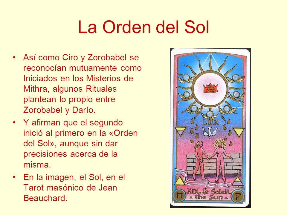 La Orden del Sol Así como Ciro y Zorobabel se reconocían mutuamente como Iniciados en los Misterios de Mithra, algunos Rituales plantean lo propio ent