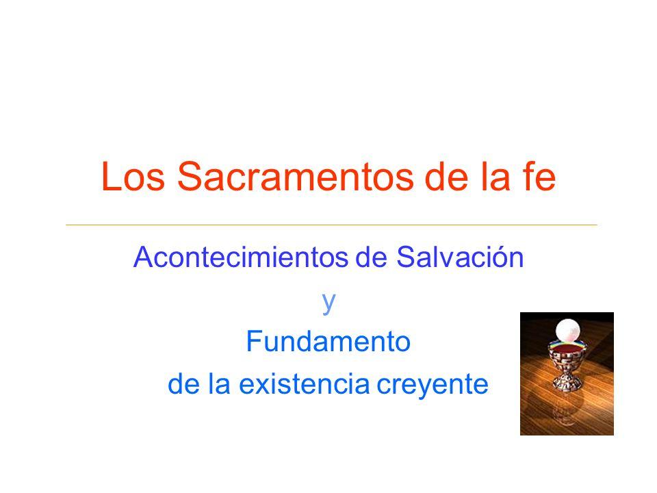 Los Sacramentos de la fe Acontecimientos de Salvación y Fundamento de la existencia creyente