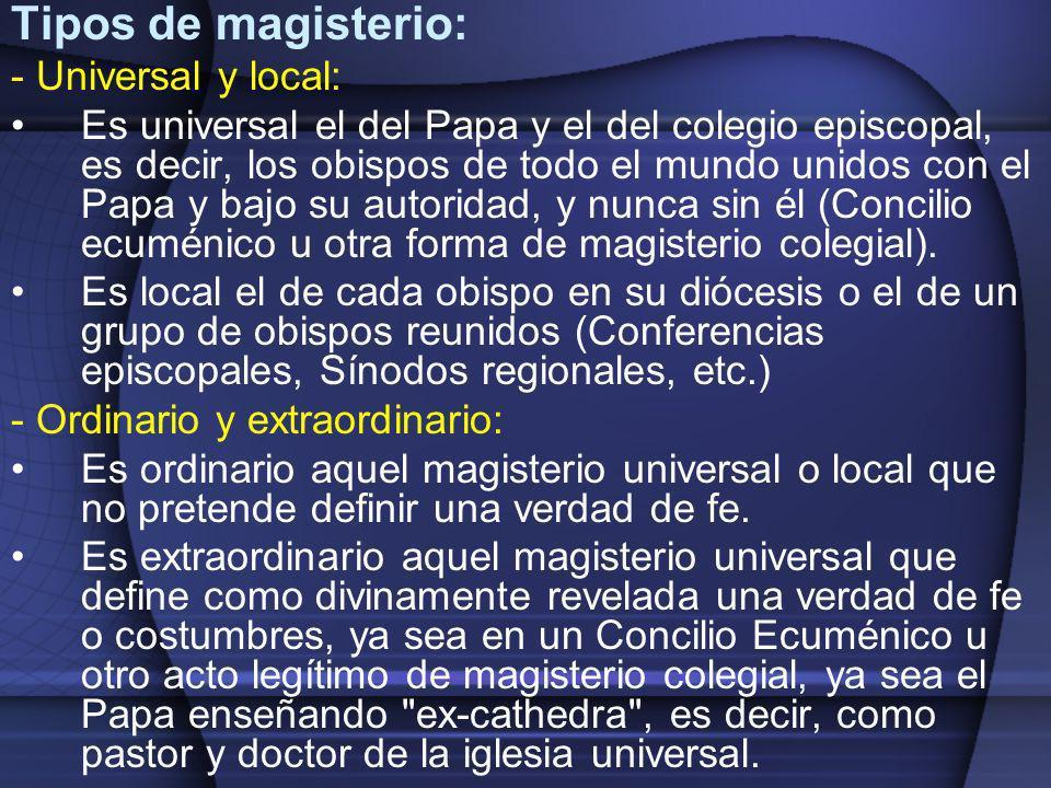 Tipos de magisterio: - Universal y local: Es universal el del Papa y el del colegio episcopal, es decir, los obispos de todo el mundo unidos con el Pa