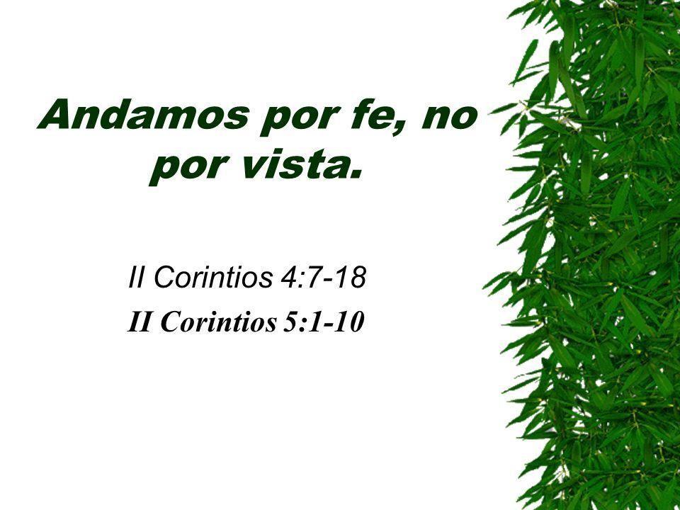 Andamos por fe, no por vista. II Corintios 4:7-18 II Corintios 5:1-10