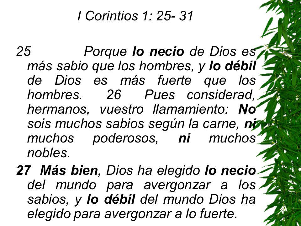 I Corintios 1: 25- 31 25 Porque lo necio de Dios es más sabio que los hombres, y lo débil de Dios es más fuerte que los hombres. 26 Pues considerad, h