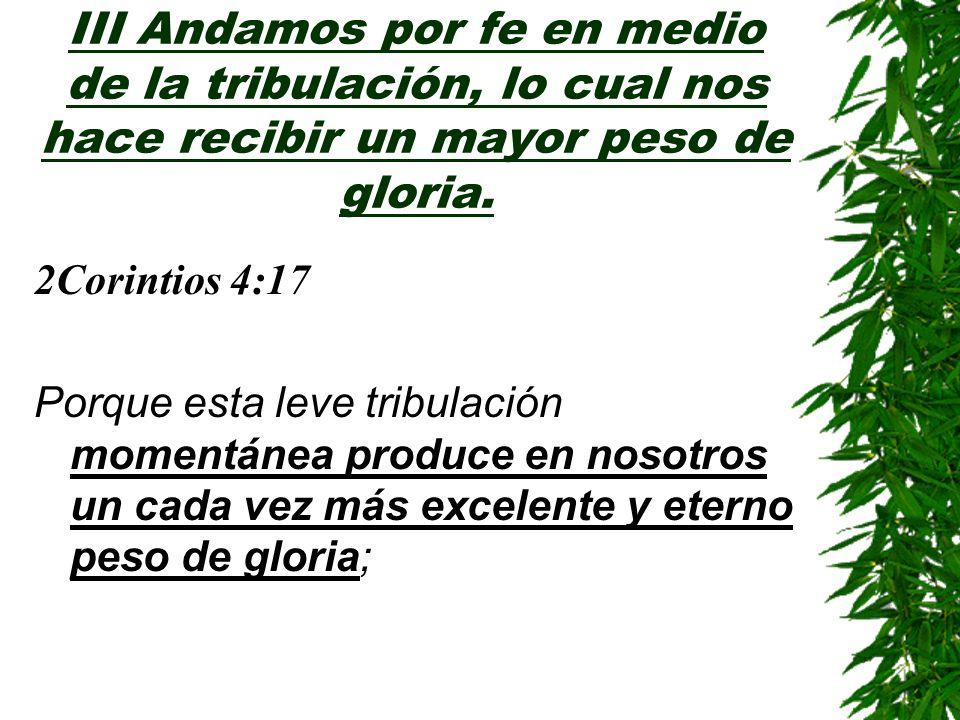 III Andamos por fe en medio de la tribulación, lo cual nos hace recibir un mayor peso de gloria. 2Corintios 4:17 Porque esta leve tribulación momentán