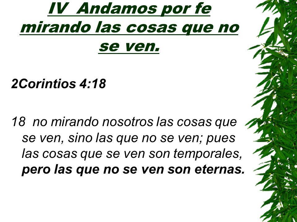 IV Andamos por fe mirando las cosas que no se ven. 2Corintios 4:18 18 no mirando nosotros las cosas que se ven, sino las que no se ven; pues las cosas