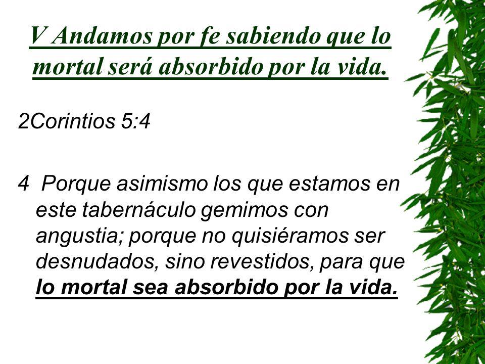 V Andamos por fe sabiendo que lo mortal será absorbido por la vida. 2Corintios 5:4 4 Porque asimismo los que estamos en este tabernáculo gemimos con a