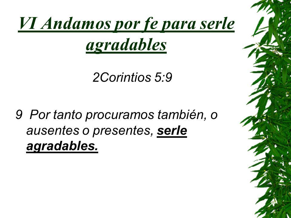 VI Andamos por fe para serle agradables 2Corintios 5:9 9 Por tanto procuramos también, o ausentes o presentes, serle agradables.