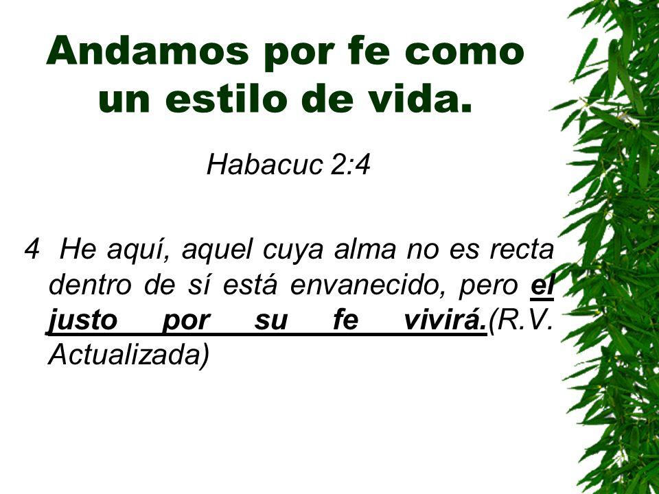 Andamos por fe como un estilo de vida. Habacuc 2:4 4 He aquí, aquel cuya alma no es recta dentro de sí está envanecido, pero el justo por su fe vivirá