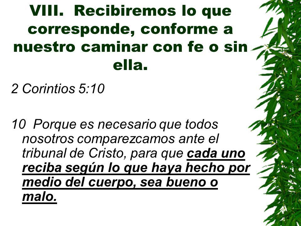 VIII. Recibiremos lo que corresponde, conforme a nuestro caminar con fe o sin ella. 2 Corintios 5:10 10 Porque es necesario que todos nosotros compare
