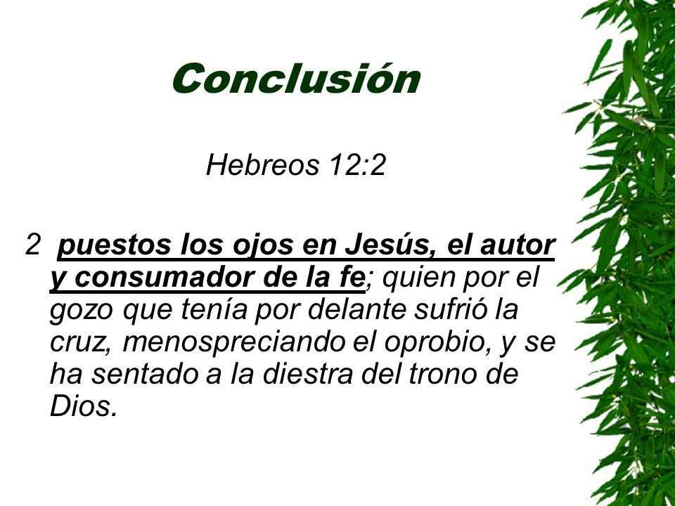 Conclusión Hebreos 12:2 2 puestos los ojos en Jesús, el autor y consumador de la fe; quien por el gozo que tenía por delante sufrió la cruz, menosprec
