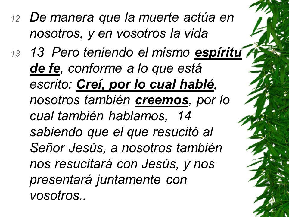 12 De manera que la muerte actúa en nosotros, y en vosotros la vida 13 13 Pero teniendo el mismo espíritu de fe, conforme a lo que está escrito: Creí,