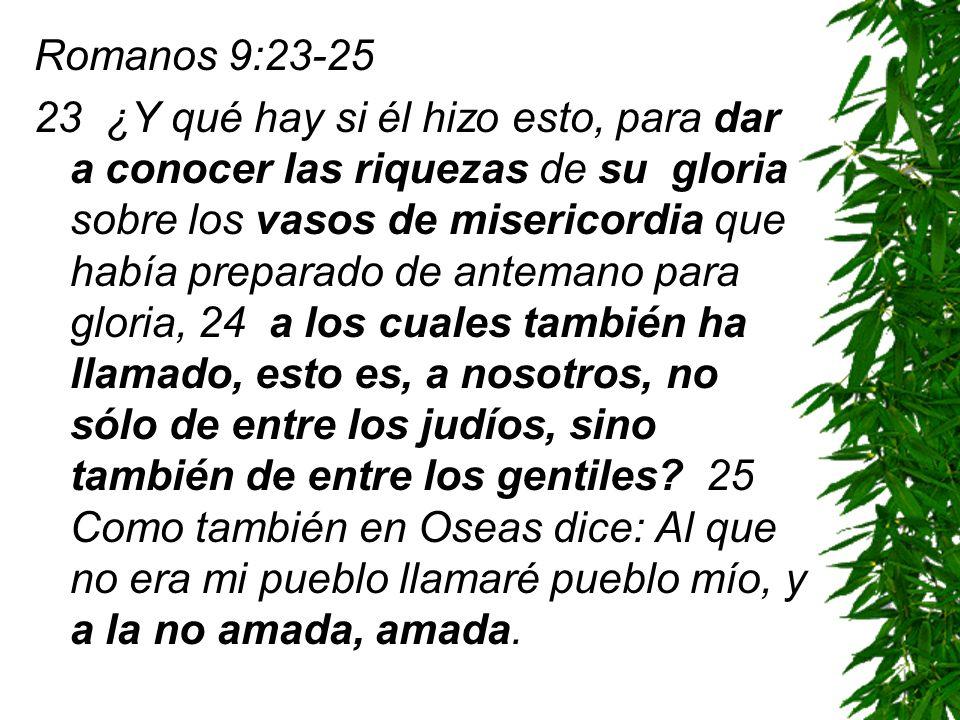 Romanos 9:23-25 23 ¿Y qué hay si él hizo esto, para dar a conocer las riquezas de su gloria sobre los vasos de misericordia que había preparado de ant