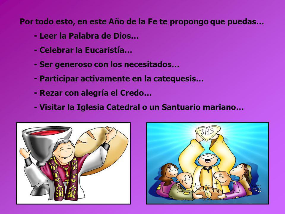Por todo esto, en este Año de la Fe te propongo que puedas… - Leer la Palabra de Dios… - Celebrar la Eucaristía… - Ser generoso con los necesitados… -