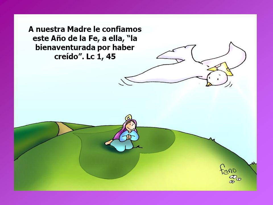 A nuestra Madre le confiamos este Año de la Fe, a ella, la bienaventurada por haber creído. Lc 1, 45