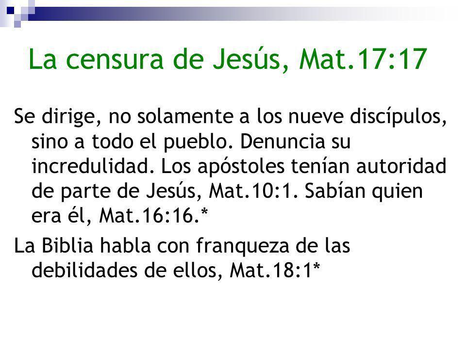 La censura de Jesús, Mat.17:17 Se dirige, no solamente a los nueve discípulos, sino a todo el pueblo. Denuncia su incredulidad. Los apóstoles tenían a