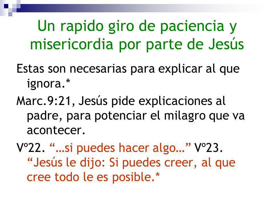 Un rapido giro de paciencia y misericordia por parte de Jesús Estas son necesarias para explicar al que ignora.* Marc.9:21, Jesús pide explicaciones a