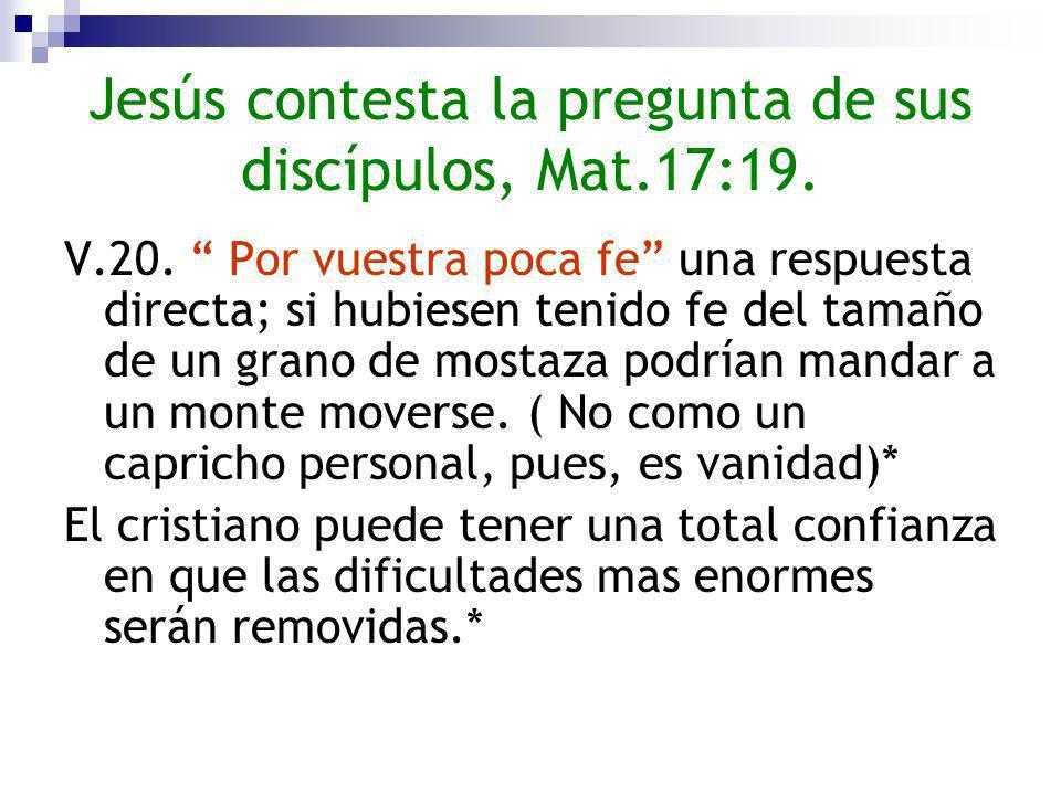 Jesús contesta la pregunta de sus discípulos, Mat.17:19. V.20. Por vuestra poca fe una respuesta directa; si hubiesen tenido fe del tamaño de un grano