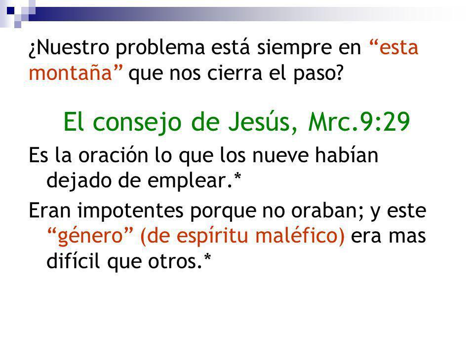 ¿Nuestro problema está siempre en esta montaña que nos cierra el paso? El consejo de Jesús, Mrc.9:29 Es la oración lo que los nueve habían dejado de e