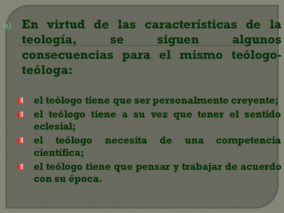 h) En virtud de las características de la teología, se siguen algunos consecuencias para el mismo teólogo- teóloga: el teólogo tiene que ser personalm