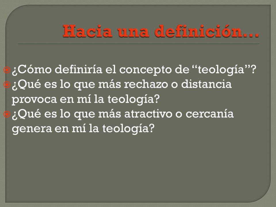 ¿Cómo definiría el concepto de teología? ¿Qué es lo que más rechazo o distancia provoca en mí la teología? ¿Qué es lo que más atractivo o cercanía gen