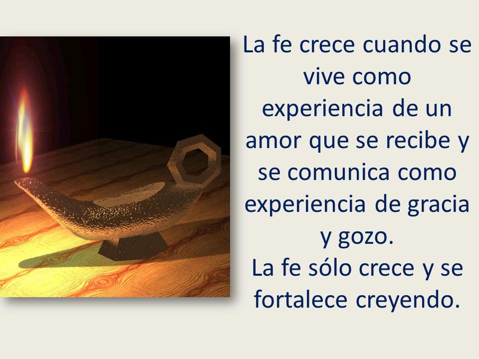 La fe crece cuando se vive como experiencia de un amor que se recibe y se comunica como experiencia de gracia y gozo. La fe sólo crece y se fortalece