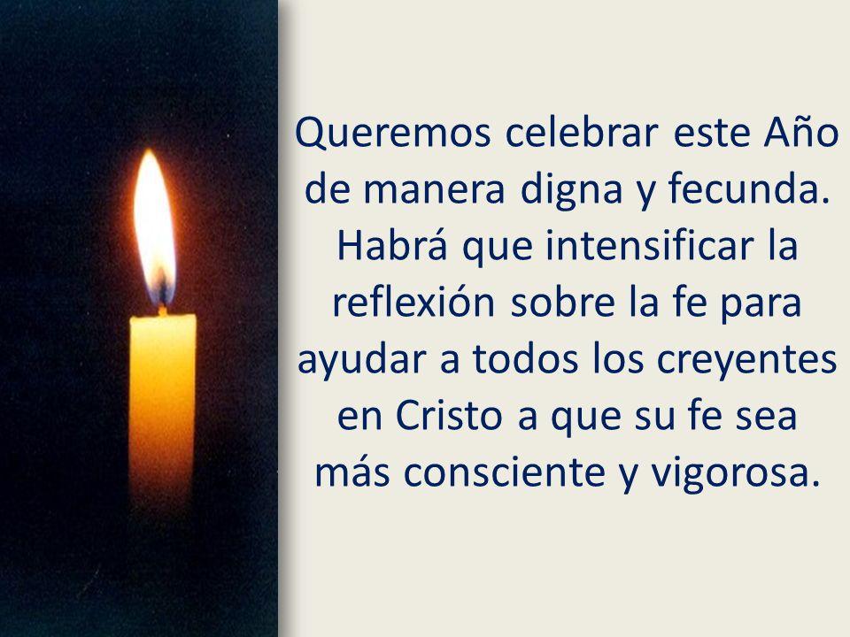 Queremos celebrar este Año de manera digna y fecunda. Habrá que intensificar la reflexión sobre la fe para ayudar a todos los creyentes en Cristo a qu
