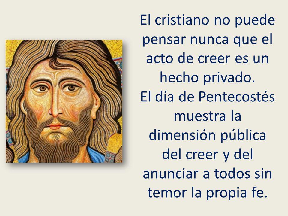 El cristiano no puede pensar nunca que el acto de creer es un hecho privado. El día de Pentecostés muestra la dimensión pública del creer y del anunci