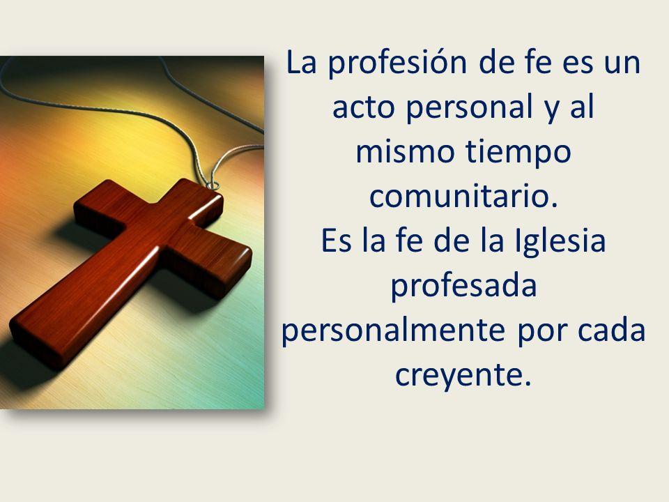 La profesión de fe es un acto personal y al mismo tiempo comunitario. Es la fe de la Iglesia profesada personalmente por cada creyente.
