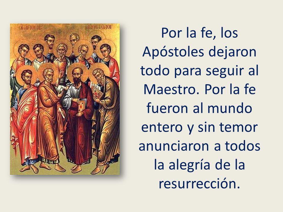 Por la fe, los Apóstoles dejaron todo para seguir al Maestro. Por la fe fueron al mundo entero y sin temor anunciaron a todos la alegría de la resurre