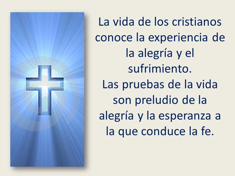 La vida de los cristianos conoce la experiencia de la alegría y el sufrimiento. Las pruebas de la vida son preludio de la alegría y la esperanza a la