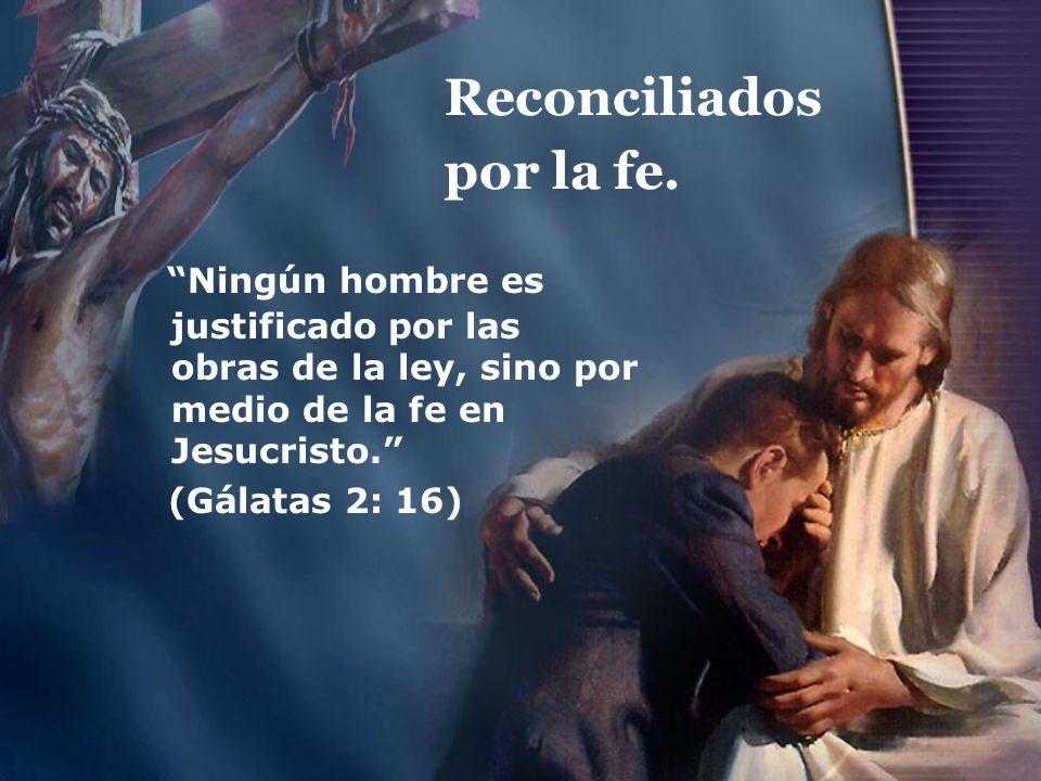 Reconciliados por la fe. Ningún hombre es justificado por las obras de la ley, sino por medio de la fe en Jesucristo. (Gálatas 2: 16)