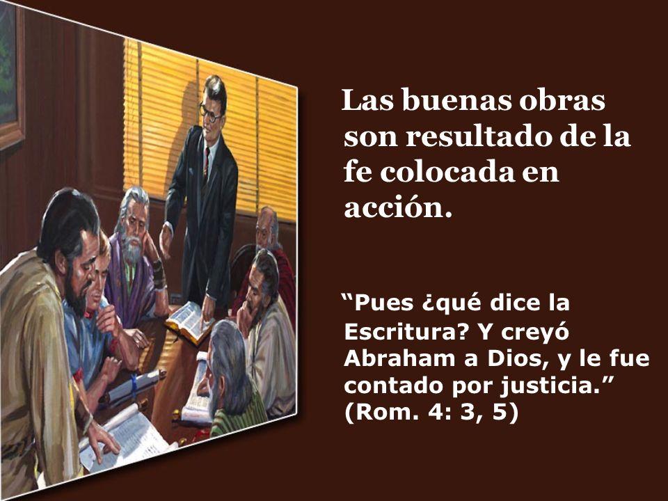 Las buenas obras son resultado de la fe colocada en acción. Pues ¿qué dice la Escritura? Y creyó Abraham a Dios, y le fue contado por justicia. (Rom.