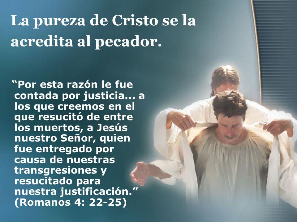La pureza de Cristo se la acredita al pecador. Por esta razón le fue contada por justicia... a los que creemos en el que resucitó de entre los muertos
