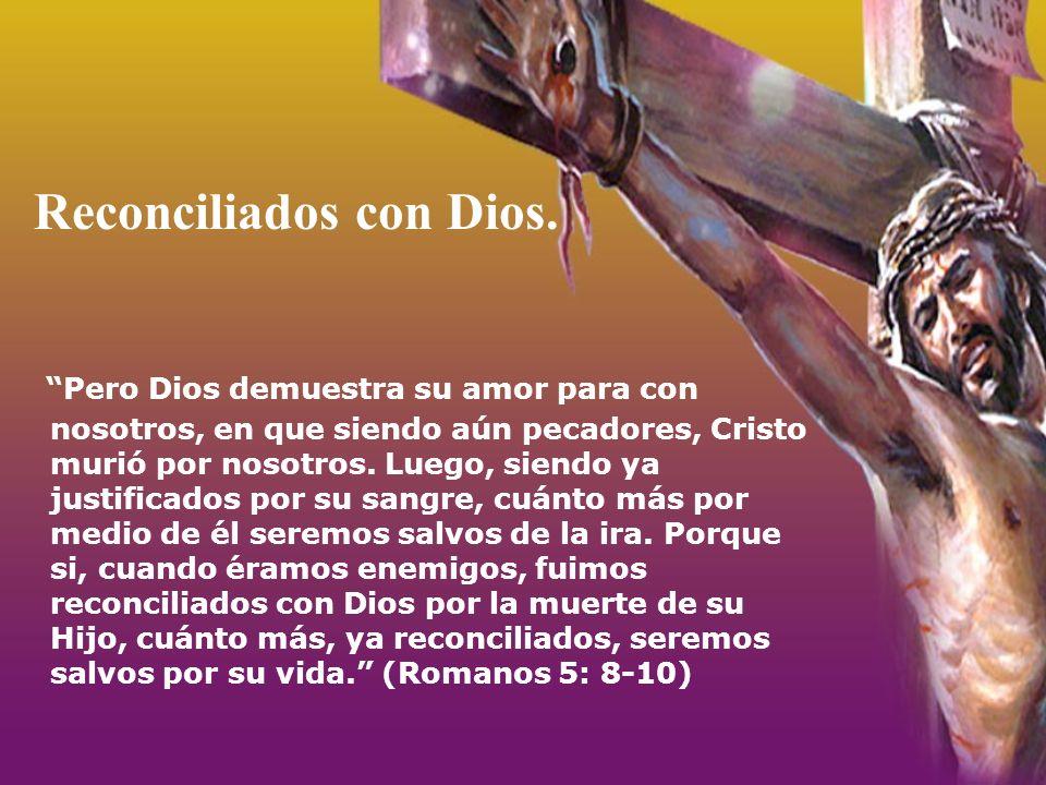 Reconciliados con Dios. Pero Dios demuestra su amor para con nosotros, en que siendo aún pecadores, Cristo murió por nosotros. Luego, siendo ya justif