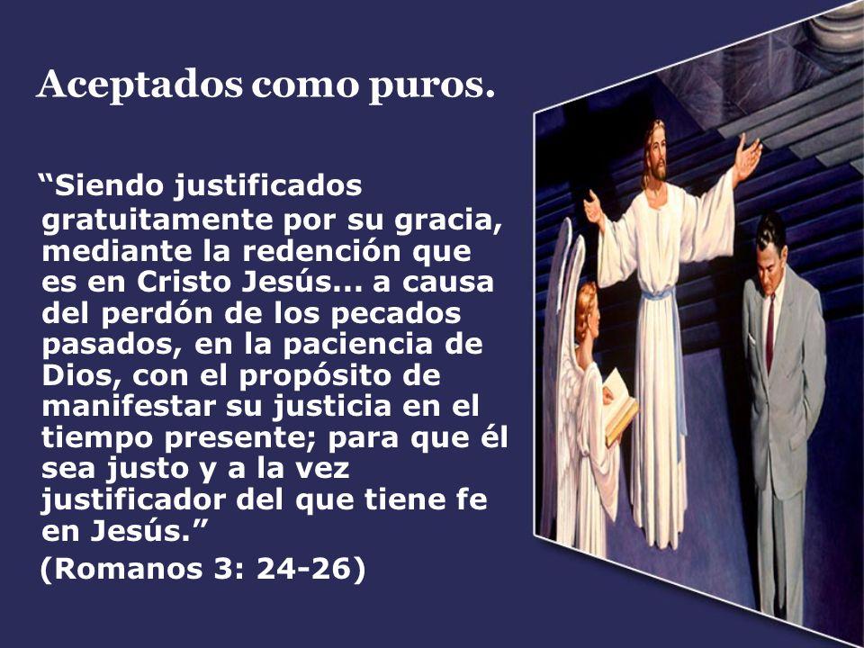 Aceptados como puros. Siendo justificados gratuitamente por su gracia, mediante la redención que es en Cristo Jesús... a causa del perdón de los pecad