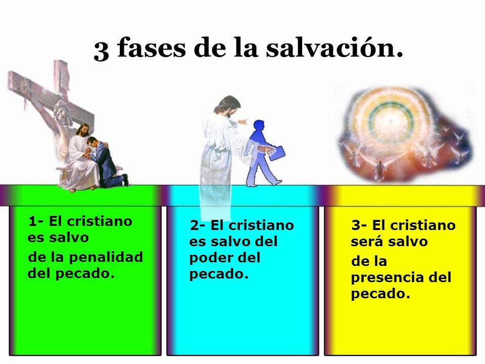 3 fases de la salvación. 1- El cristiano es salvo de la penalidad del pecado. 2- El cristiano es salvo del poder del pecado. 3- El cristiano será salv