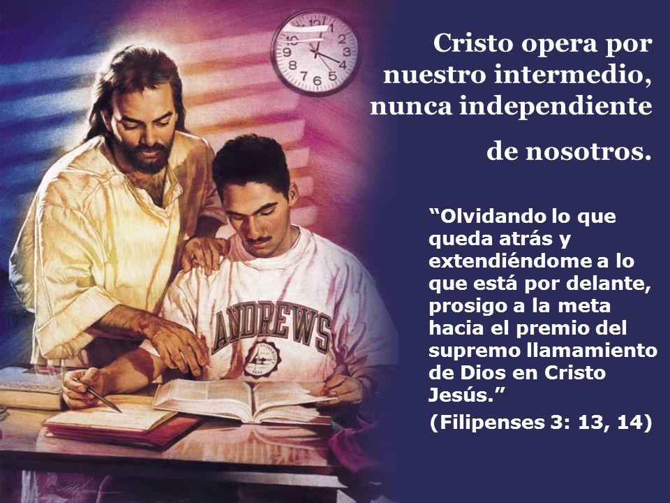 Cristo opera por nuestro intermedio, nunca independiente de nosotros. Olvidando lo que queda atrás y extendiéndome a lo que está por delante, prosigo