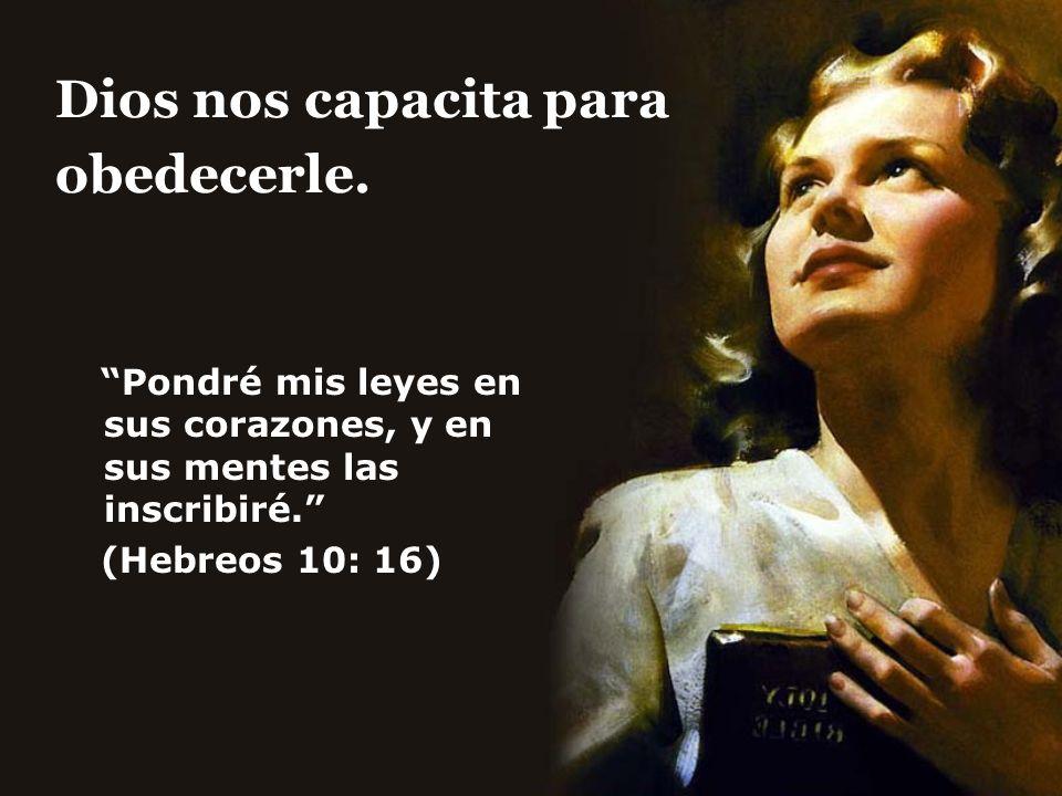 Dios nos capacita para obedecerle. Pondré mis leyes en sus corazones, y en sus mentes las inscribiré. (Hebreos 10: 16)