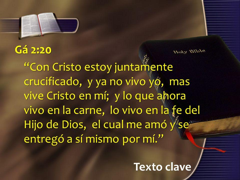Texto clave Gá 2:20 Con Cristo estoy juntamente crucificado, y ya no vivo yo, mas vive Cristo en mí; y lo que ahora vivo en la carne, lo vivo en la fe del Hijo de Dios, el cual me amó y se entregó a sí mismo por mí.