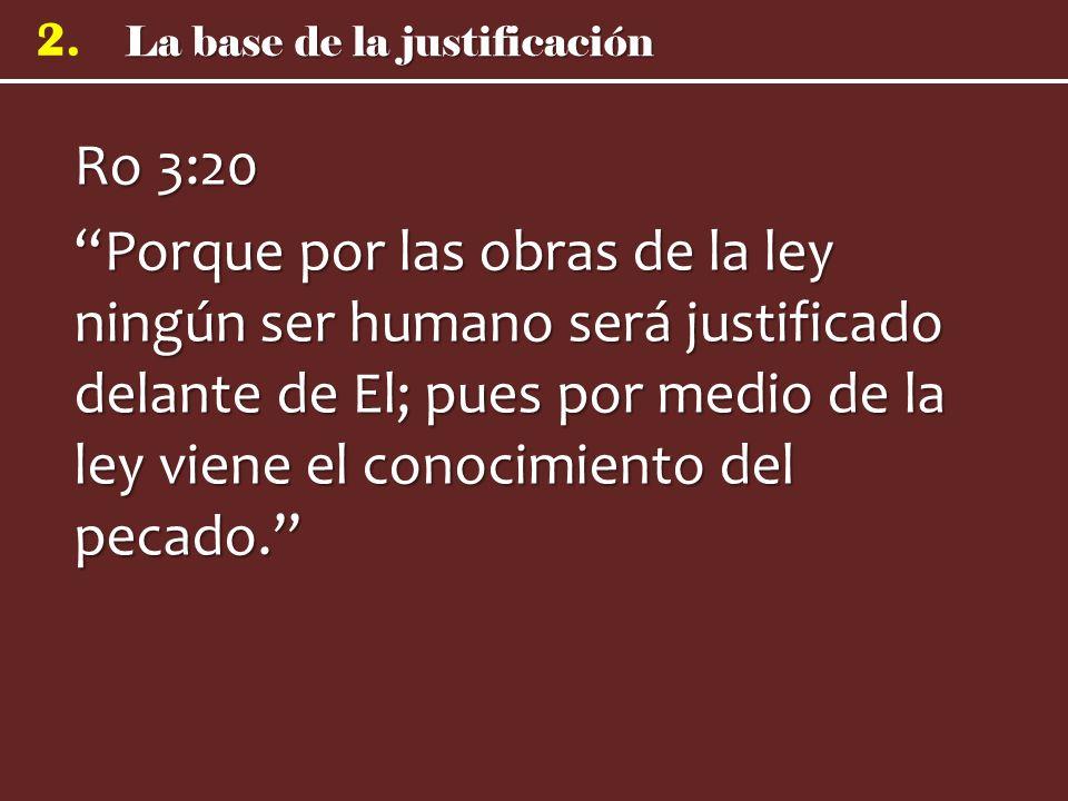 2. Ro 3:20 Porque por las obras de la ley ningún ser humano será justificado delante de El; pues por medio de la ley viene el conocimiento del pecado.