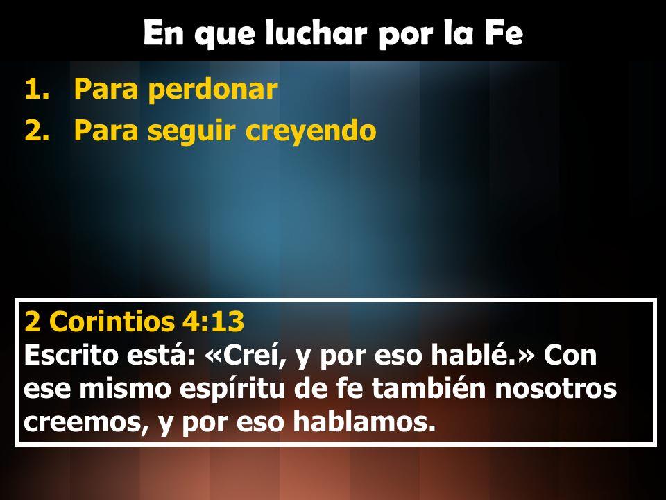 En que luchar por la Fe 1.Para perdonar 2.Para seguir creyendo 3.Para no desviarnos por las riquezas 1 Timoteo 6:10 Porque el amor al dinero es la raíz de toda clase de males.