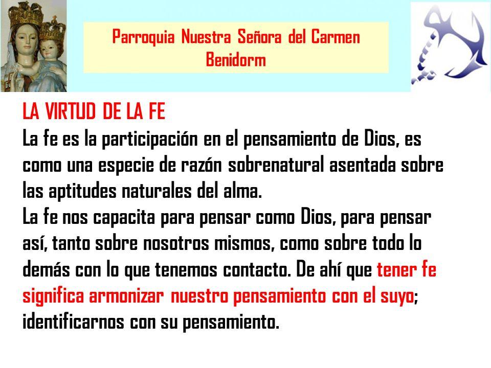 Parroquia Nuestra Señora del Carmen Benidorm LA VIRTUD DE LA FE La fe es la participación en el pensamiento de Dios, es como una especie de razón sobr