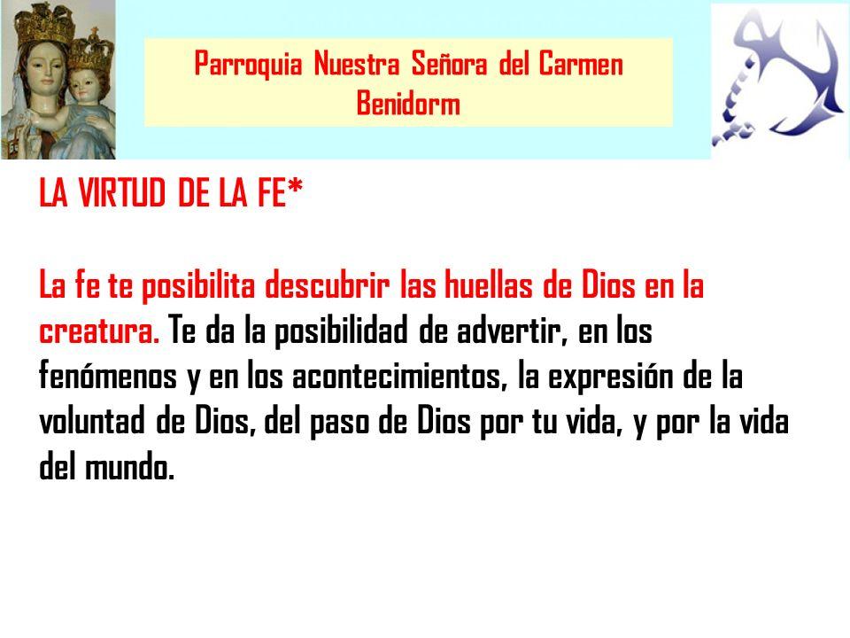 Parroquia Nuestra Señora del Carmen Benidorm LA VIRTUD DE LA FE* La fe te posibilita descubrir las huellas de Dios en la creatura. Te da la posibilida