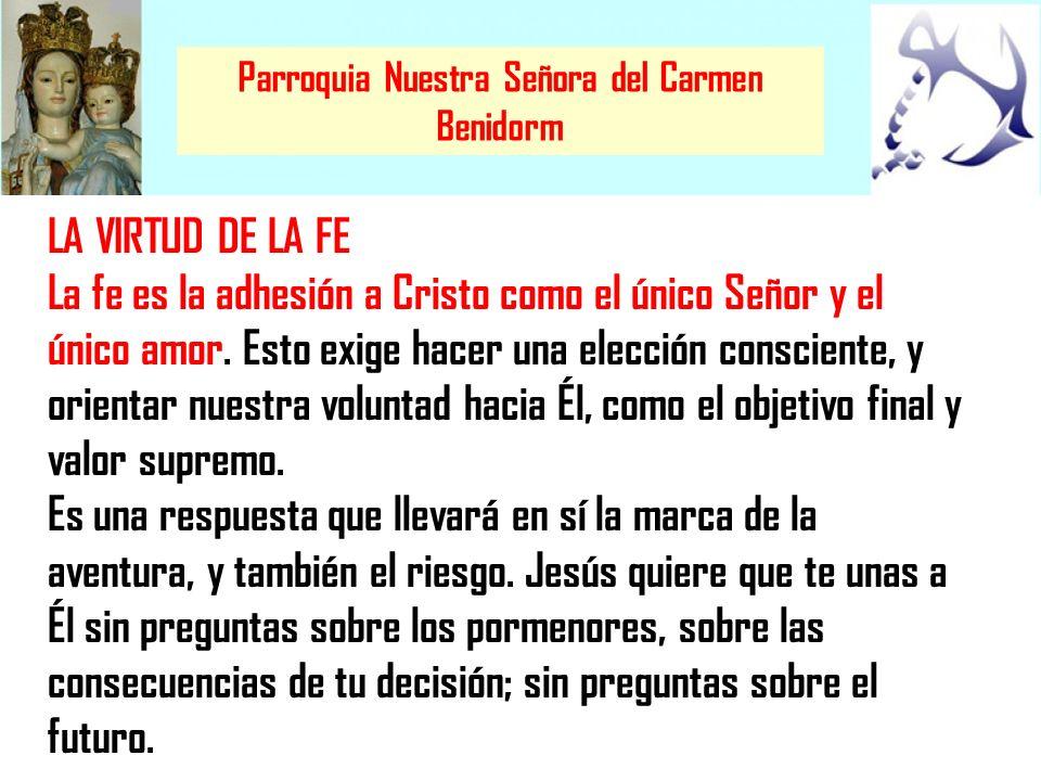 Parroquia Nuestra Señora del Carmen Benidorm LA VIRTUD DE LA FE La fe es la adhesión a Cristo como el único Señor y el único amor. Esto exige hacer un