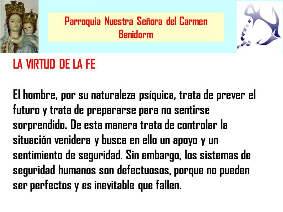 Parroquia Nuestra Señora del Carmen Benidorm LA VIRTUD DE LA FE El hombre, por su naturaleza psíquica, trata de prever el futuro y trata de prepararse