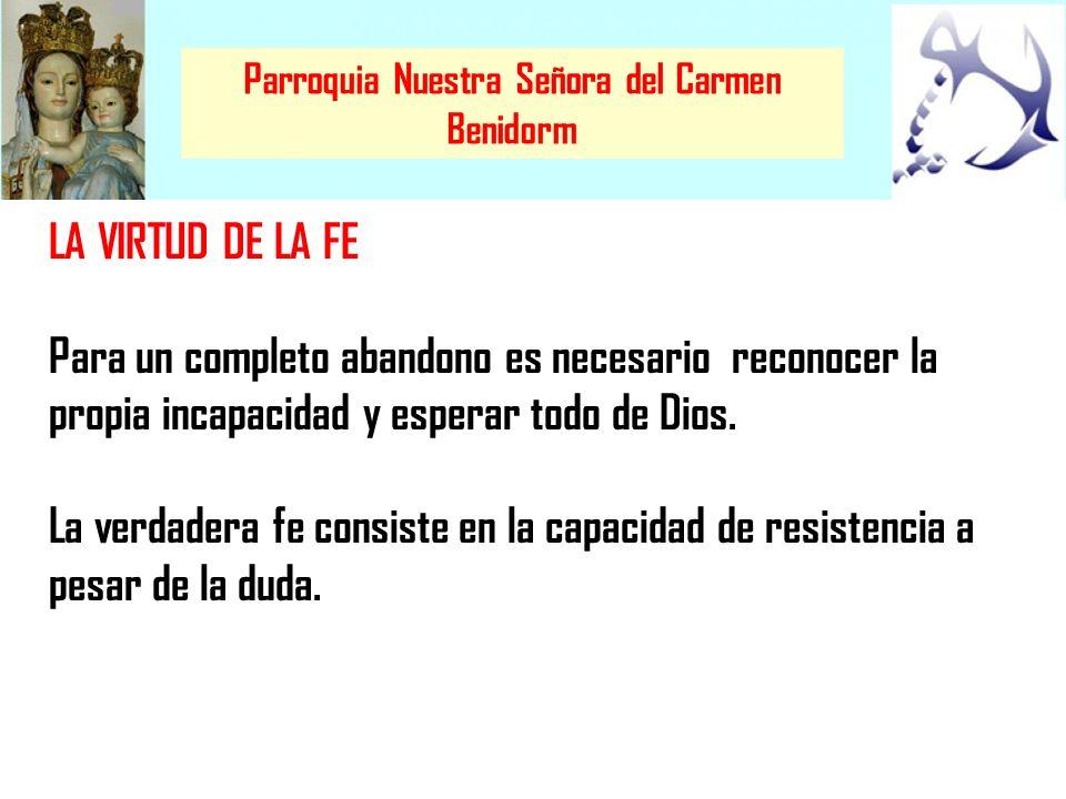 Parroquia Nuestra Señora del Carmen Benidorm LA VIRTUD DE LA FE Para un completo abandono es necesario reconocer la propia incapacidad y esperar todo