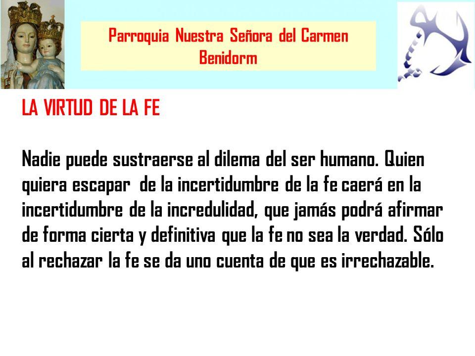 Parroquia Nuestra Señora del Carmen Benidorm LA VIRTUD DE LA FE Nadie puede sustraerse al dilema del ser humano. Quien quiera escapar de la incertidum
