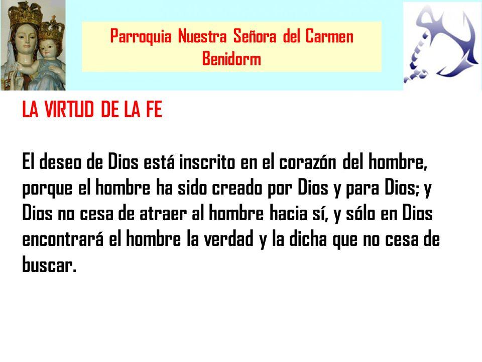 Parroquia Nuestra Señora del Carmen Benidorm LA VIRTUD DE LA FE El deseo de Dios está inscrito en el corazón del hombre, porque el hombre ha sido crea
